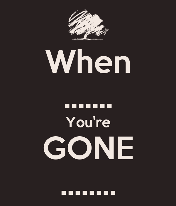 When ....... You're GONE ........