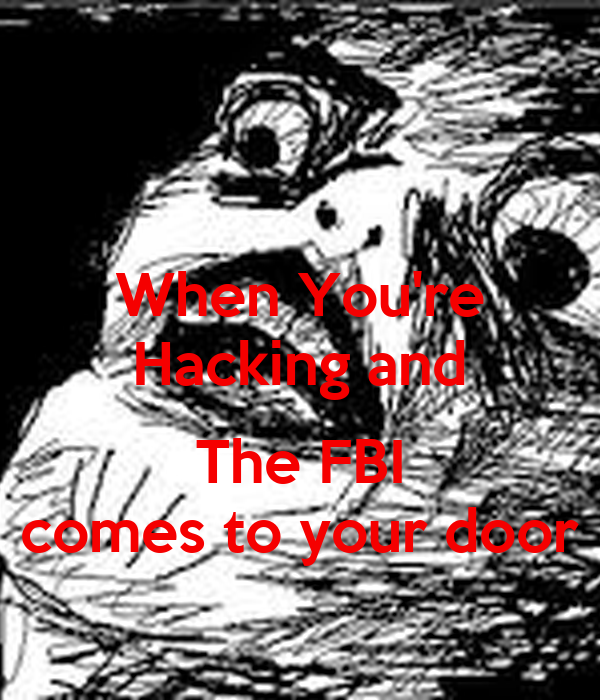 When You're Hacking and  The FBI comes to your door