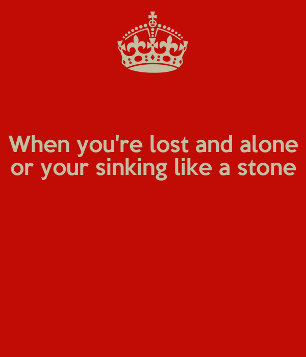 When you're lost and alone or your sinking like a stone