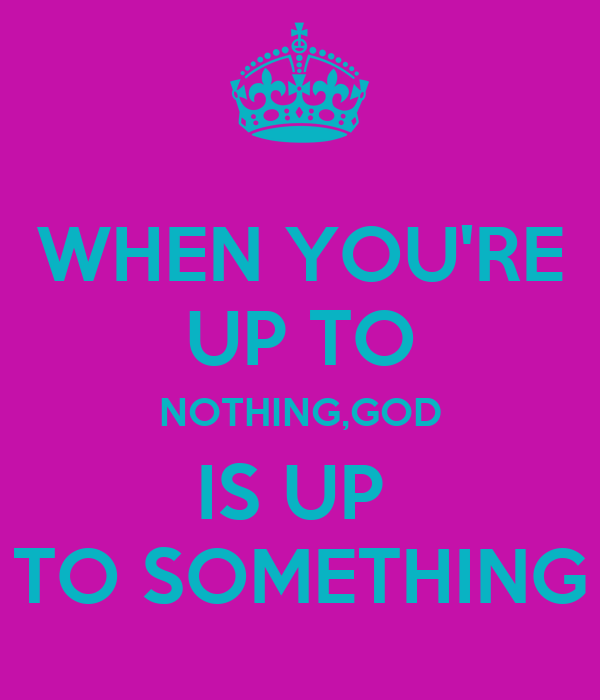 WHEN YOU'RE UP TO NOTHING,GOD IS UP  TO SOMETHING
