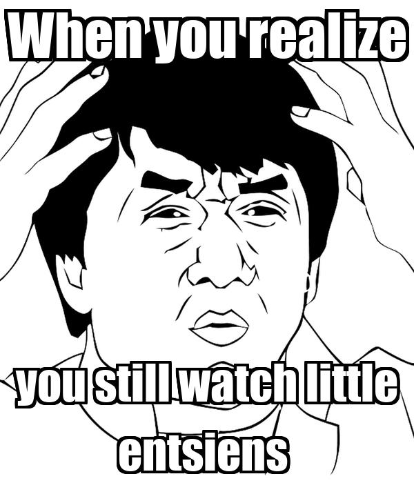 When you realize you still watch little entsiens