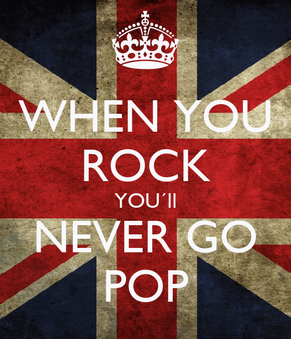 WHEN YOU ROCK YOU´ll NEVER GO POP