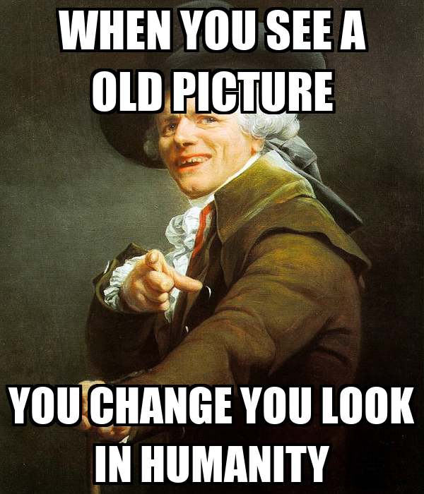 WHEN YOU SEE A OLD PICTURE YOU CHANGE YOU LOOK IN HUMANITY