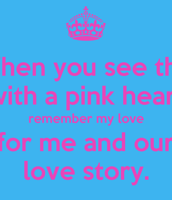 When you see this with a pink heart remember my love for me and our love story.