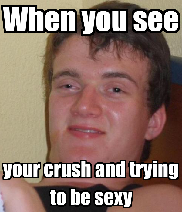 When you see your crush and trying to be sexy