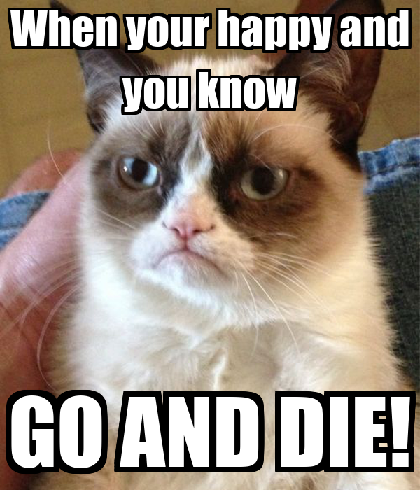 When your happy and you know GO AND DIE!