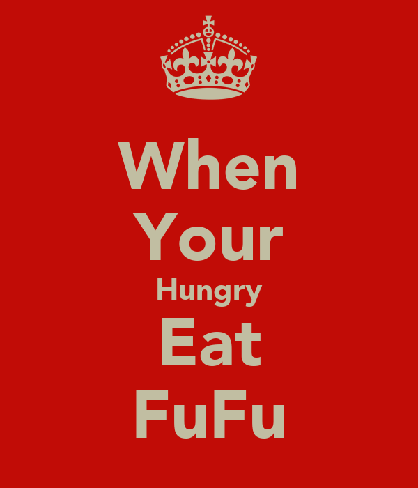 When Your Hungry Eat FuFu
