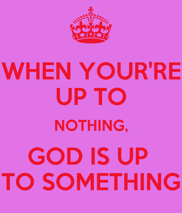WHEN YOUR'RE UP TO NOTHING, GOD IS UP  TO SOMETHING