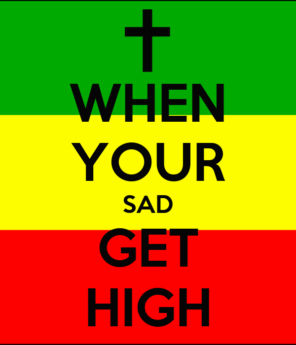 WHEN YOUR SAD GET HIGH