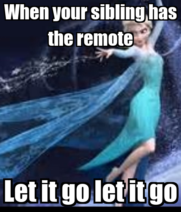 When your sibling has the remote Let it go let it go