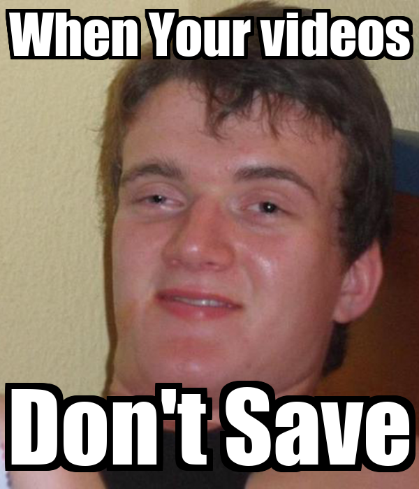 When Your videos Don't Save