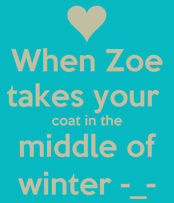 When Zoe takes your  coat in the middle of winter -_-