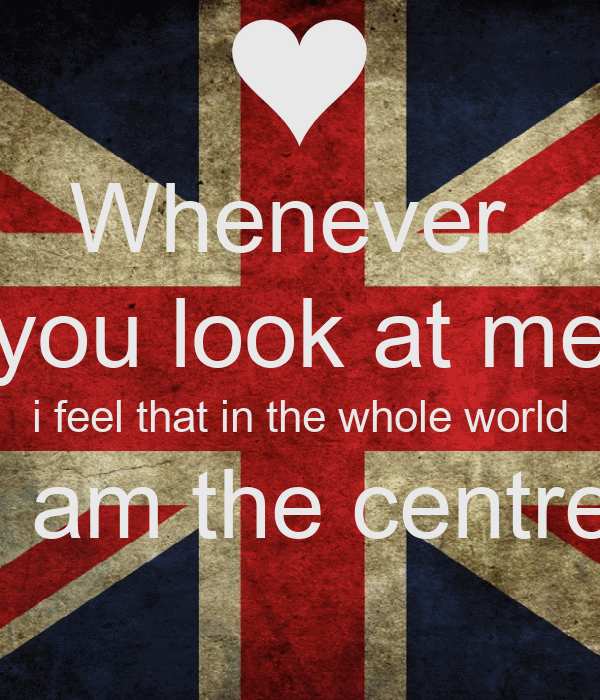 Whenever  you look at me i feel that in the whole world i am the centre