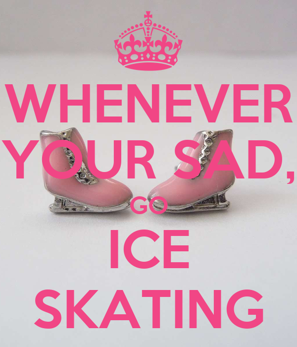 WHENEVER YOUR SAD, GO ICE SKATING