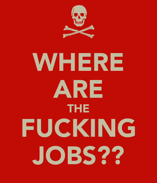 WHERE ARE THE FUCKING JOBS??