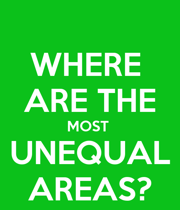 WHERE  ARE THE MOST  UNEQUAL AREAS?