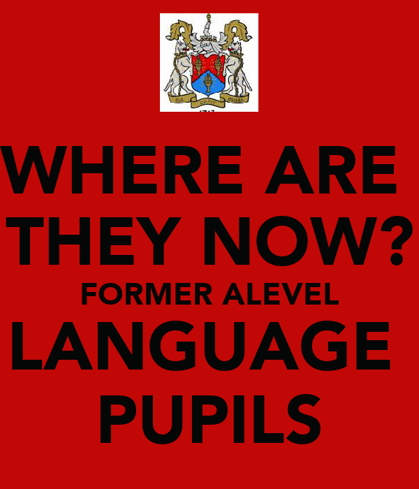 WHERE ARE  THEY NOW? FORMER ALEVEL LANGUAGE  PUPILS