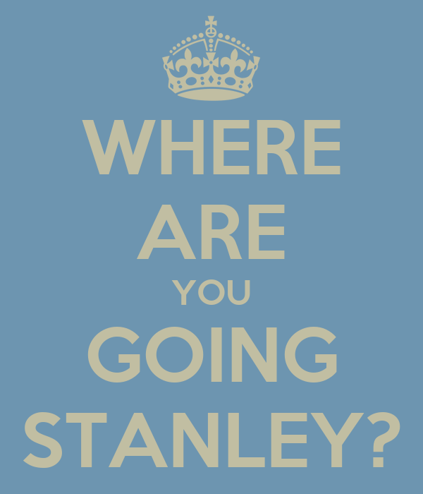 WHERE ARE YOU GOING STANLEY?
