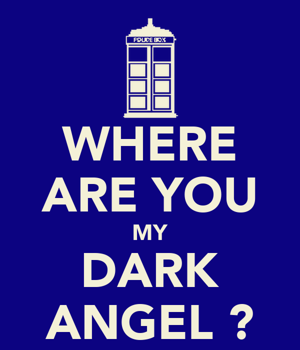 WHERE ARE YOU MY DARK ANGEL ?
