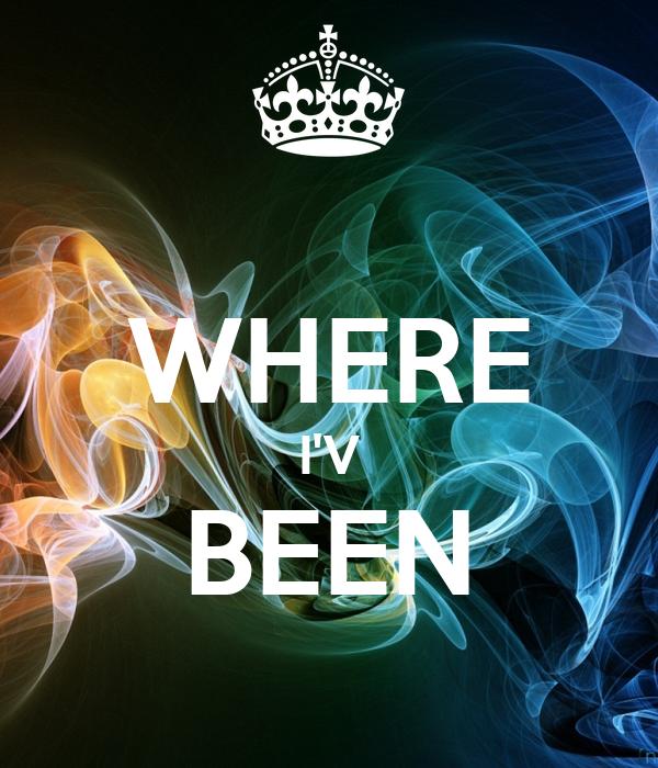 WHERE I'V BEEN