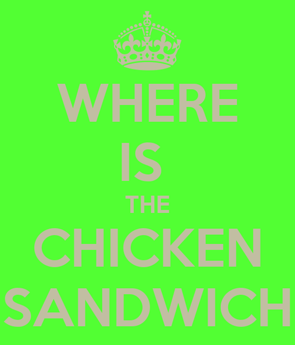 WHERE IS  THE CHICKEN SANDWICH