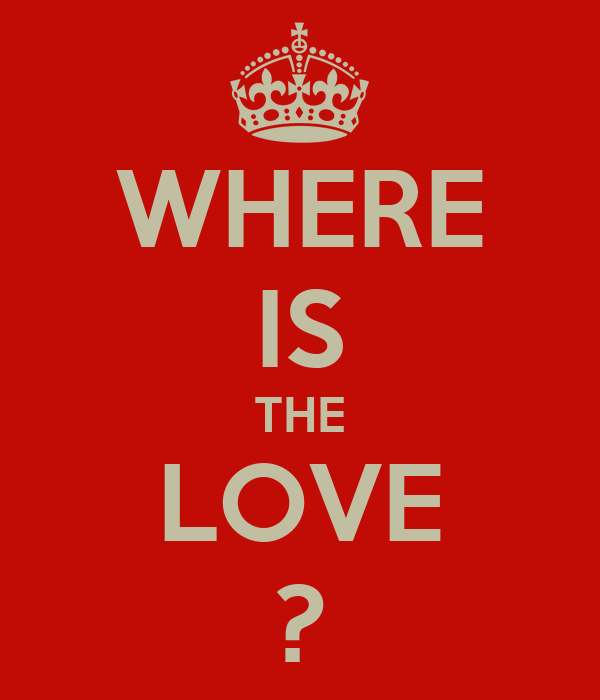 WHERE IS THE LOVE ?