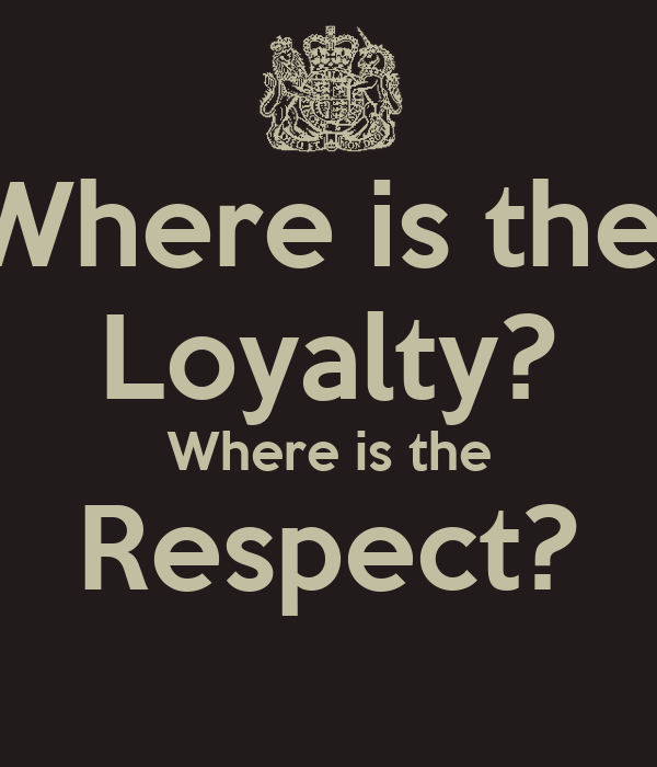 Where is the  Loyalty? Where is the Respect?