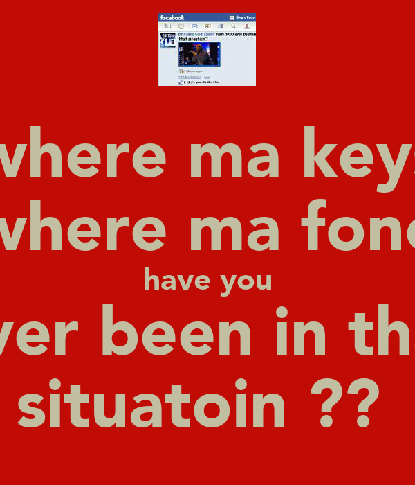 where ma keys where ma fone have you ever been in that situatoin ??