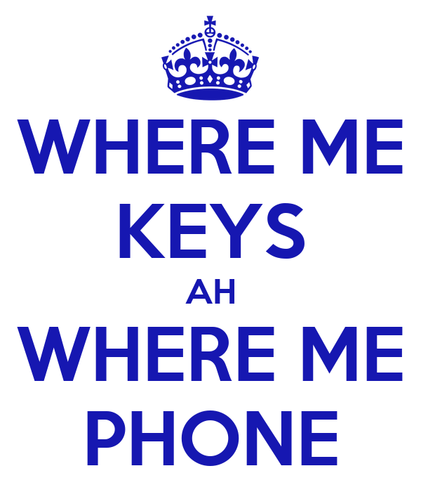 WHERE ME KEYS AH WHERE ME PHONE