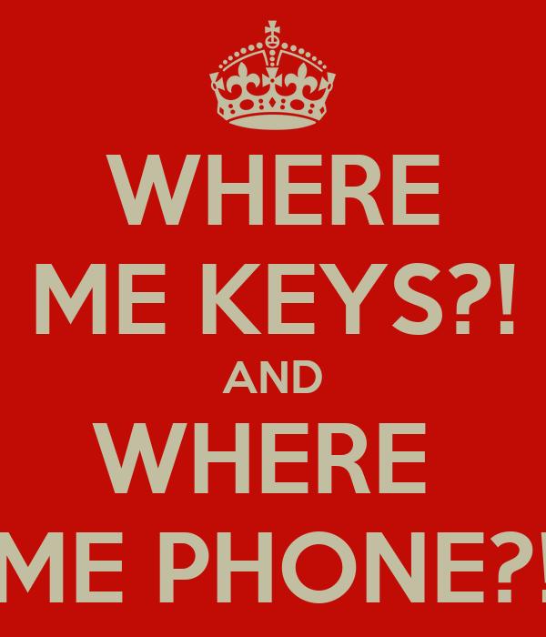 WHERE ME KEYS?! AND WHERE  ME PHONE?!
