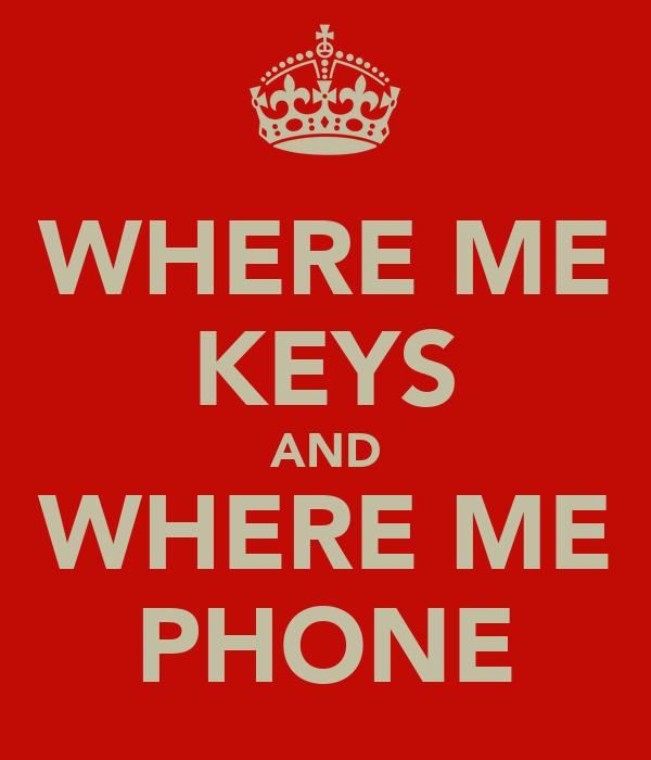 WHERE ME KEYS AND WHERE ME PHONE