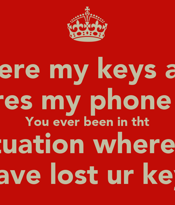 Where my keys and  Wheres my phone have You ever been in tht Situation where u  Have lost ur keys