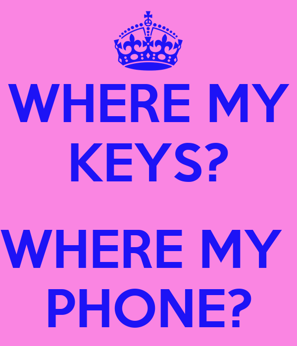 WHERE MY KEYS?               WHERE MY  PHONE?