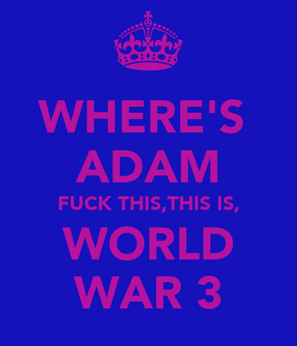WHERE'S  ADAM FUCK THIS,THIS IS, WORLD WAR 3