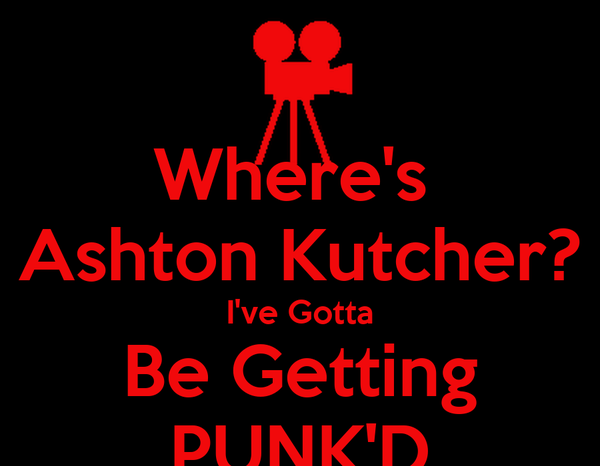 Where's  Ashton Kutcher? I've Gotta Be Getting PUNK'D