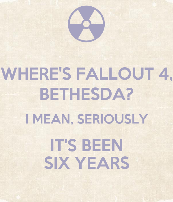 WHERE'S FALLOUT 4, BETHESDA? I MEAN, SERIOUSLY IT'S BEEN SIX YEARS
