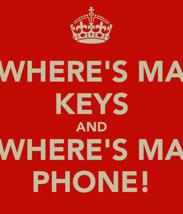 WHERE'S MA KEYS AND WHERE'S MA PHONE!