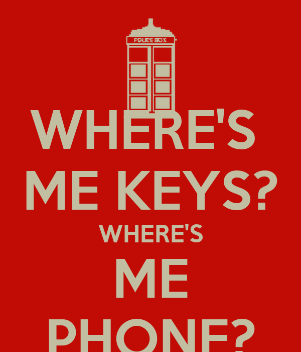 WHERE'S  ME KEYS? WHERE'S ME PHONE?