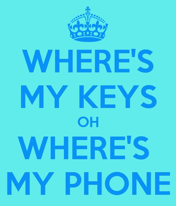 WHERE'S MY KEYS OH WHERE'S  MY PHONE