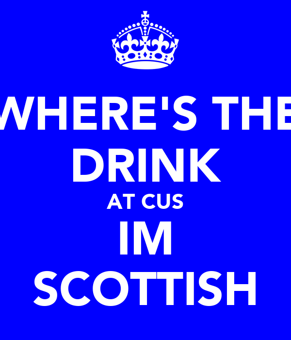 WHERE'S THE DRINK AT CUS IM SCOTTISH