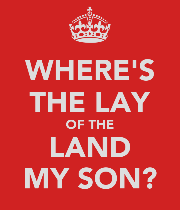 WHERE'S THE LAY OF THE LAND MY SON?