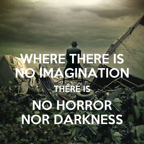 WHERE THERE IS NO IMAGINATION THERE IS NO HORROR NOR DARKNESS