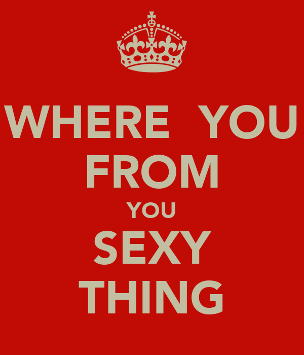 WHERE  YOU FROM YOU SEXY THING