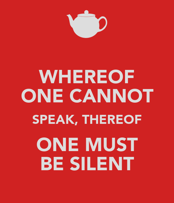 WHEREOF ONE CANNOT SPEAK, THEREOF ONE MUST BE SILENT