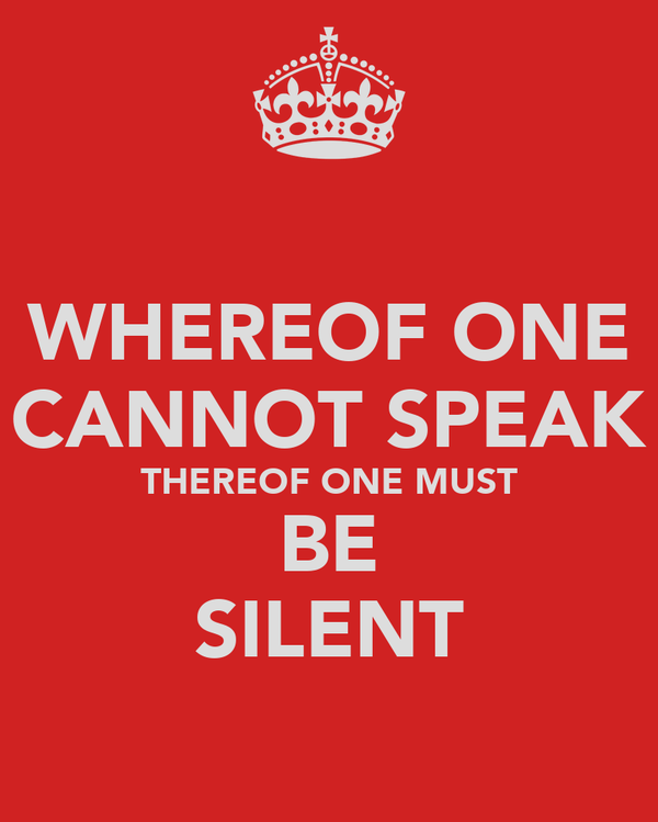 WHEREOF ONE CANNOT SPEAK THEREOF ONE MUST BE SILENT