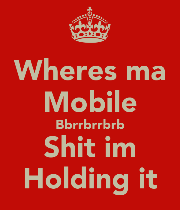 Wheres ma Mobile Bbrrbrrbrb Shit im Holding it