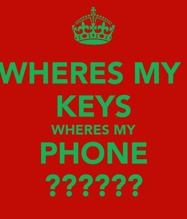 WHERES MY  KEYS WHERES MY PHONE ??????