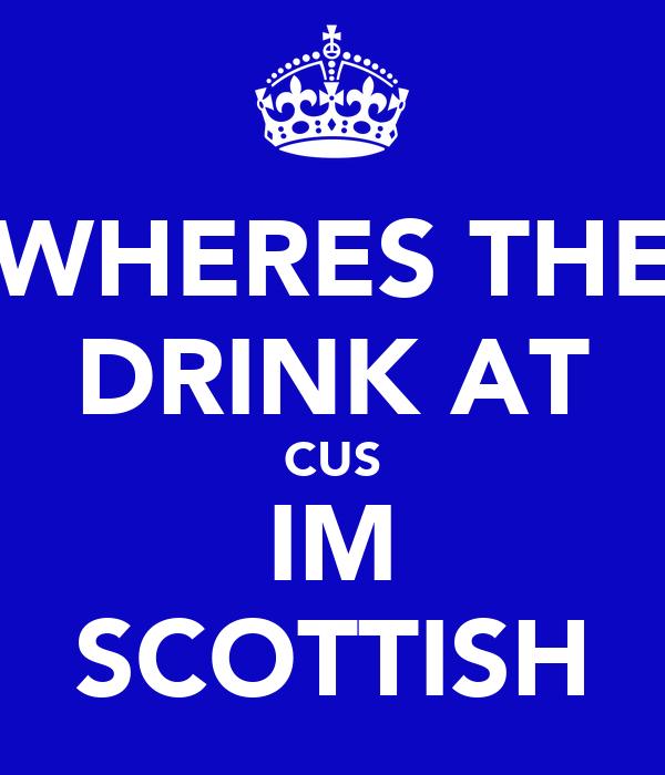 WHERES THE DRINK AT CUS IM SCOTTISH