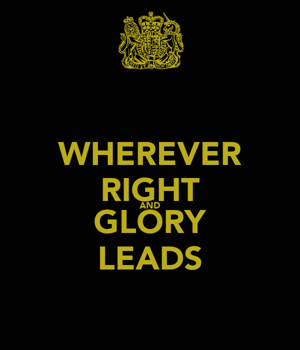 WHEREVER RIGHT AND GLORY LEADS