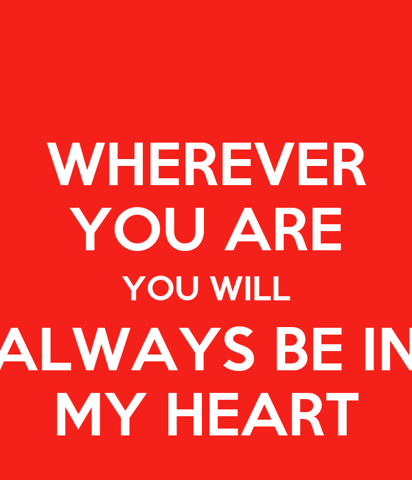 WHEREVER YOU ARE YOU WILL ALWAYS BE IN MY HEART